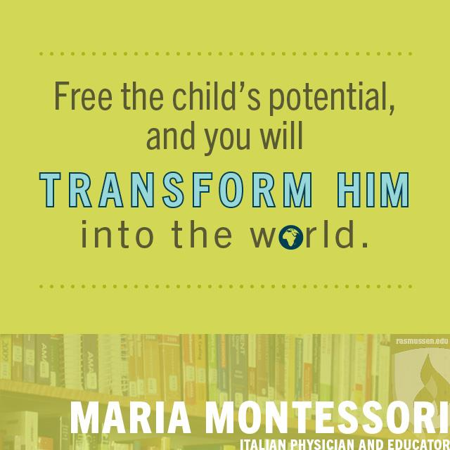Free the child's potential, and you will transform him into the world. - Maria Montessori, Italian physician and educator