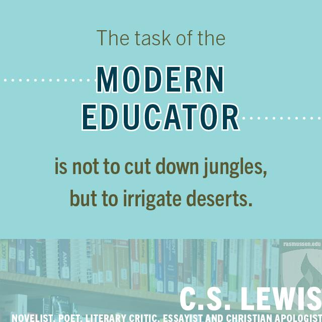 The task of the modern educator is not to cut down jungles, but to irrigate deserts. - C.S. Lewis, novelist, poet, literary critic, essayist and Christian apologist