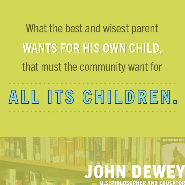 What the best and wisest parent wants for his own child that must the community want for all its children. - John Dewey, U.S. philosopher and educator