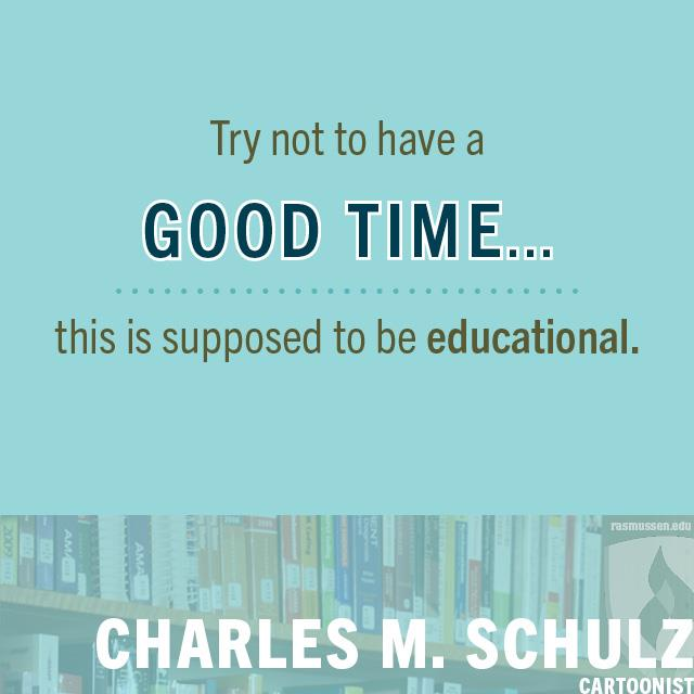 Try not to have a good time ... this is supposed to be educational. - Charles M. Schulz, cartoonist