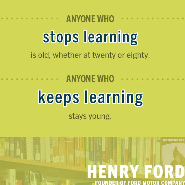 Anyone who stops learning is old, whether at twenty or eighty. Anyone who keeps learning stays young. -Henry Ford, founder of Ford Motor Company