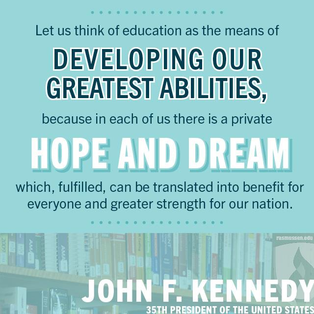 Let us think of education as the means of developing our greatest abilities, because in each of us there is a private hope and dream which, fulfilled, can be translated into benefit for everyone and greater strength for our nation.- John F. Kennedy, 35th President of the United States