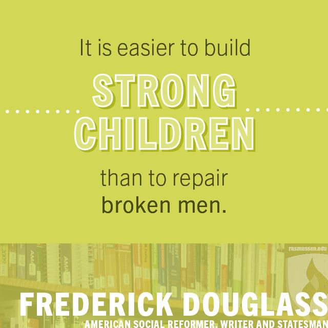 It is easier to build strong children than to repair broken men. - Frederick Douglass, American social reformer, writer and statesman