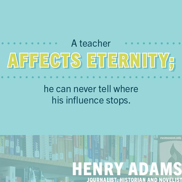 A teacher affects eternity; he can never tell where his influence stops.- Henry Adams, journalist, historian and novelist